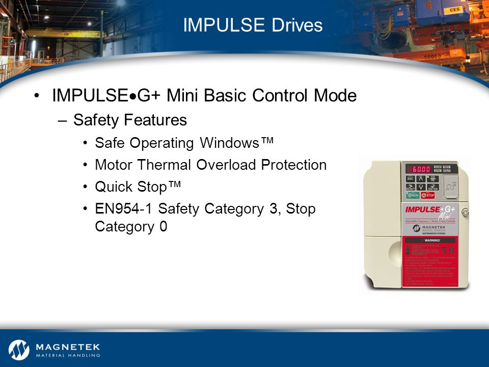 IMPULSE  G+ Mini Basic Control Mode –Safety Features Safe Operating Windows™ Motor Thermal Overload Protection Quick Stop™ EN954-1 Safety Category 3,