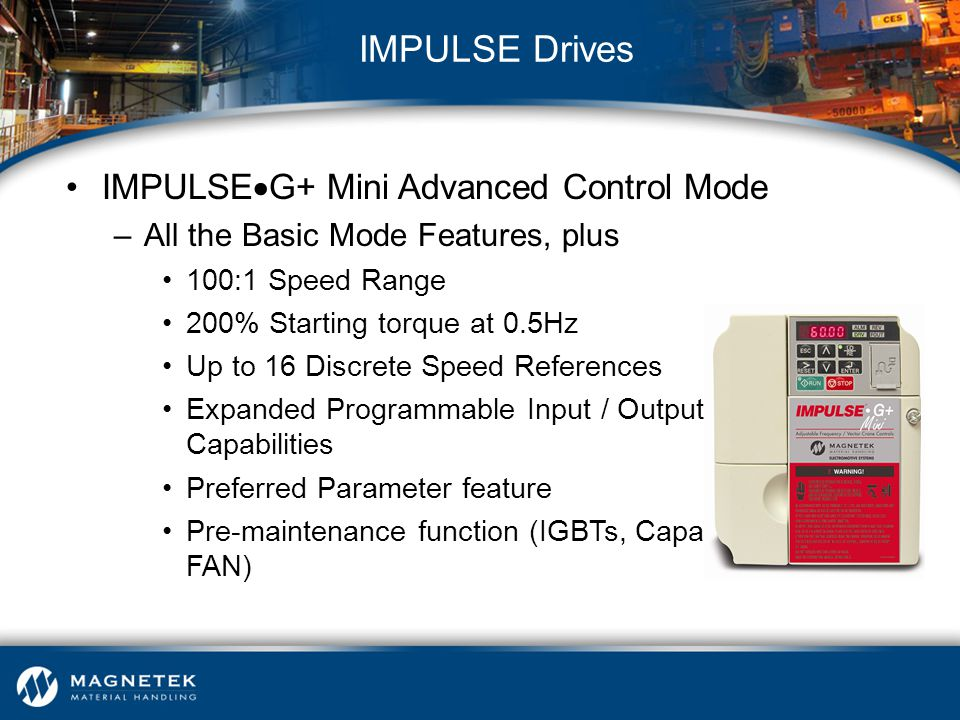 IMPULSE  G+ Mini Advanced Control Mode –All the Basic Mode Features, plus 100:1 Speed Range 200% Starting torque at 0.5Hz Up to 16 Discrete Speed Ref