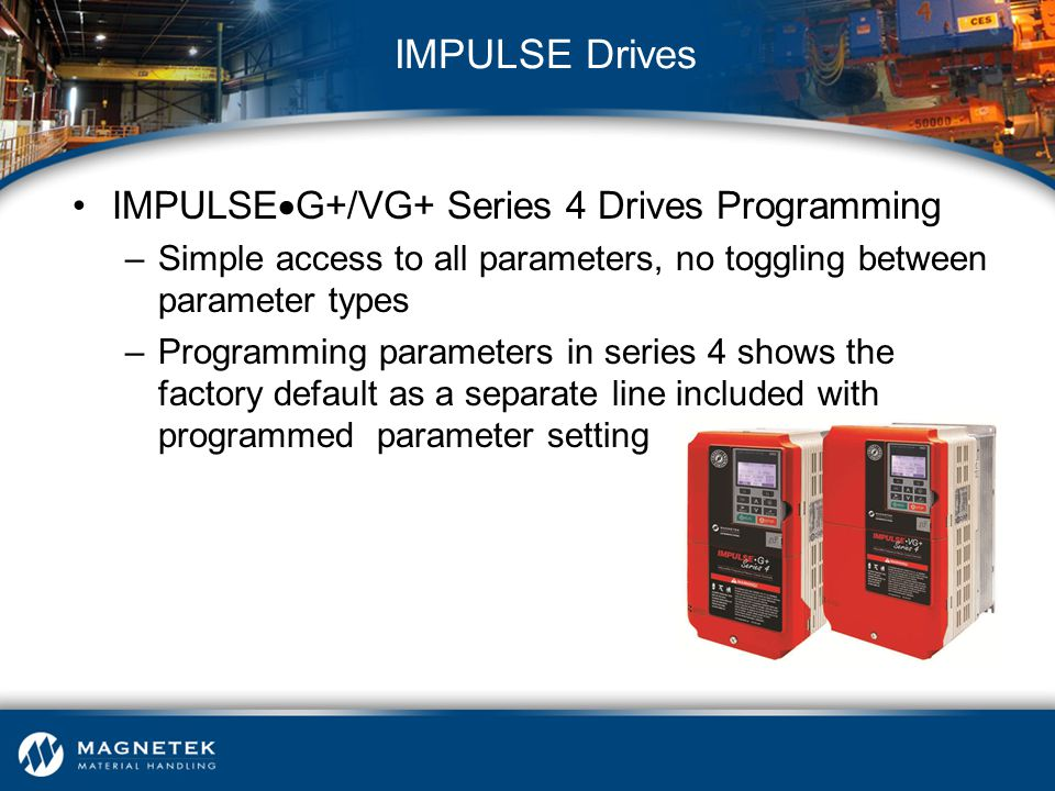 IMPULSE  G+/VG+ Series 4 Drives Programming –Simple access to all parameters, no toggling between parameter types –Programming parameters in series 4