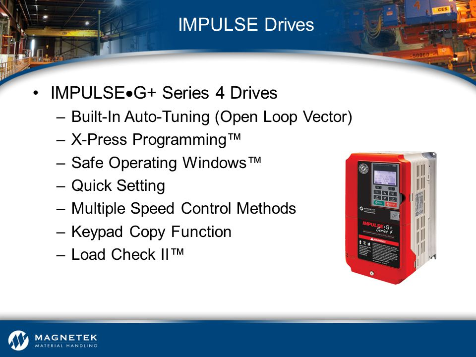 IMPULSE  G+ Series 4 Drives –Built-In Auto-Tuning (Open Loop Vector) –X-Press Programming™ –Safe Operating Windows™ –Quick Setting –Multiple Speed Co