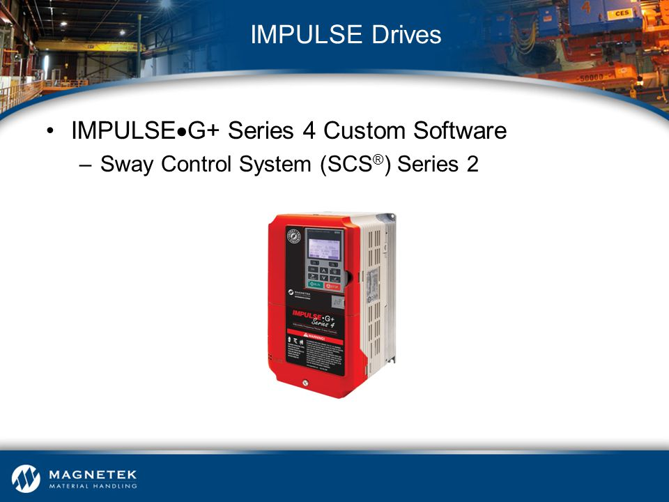 IMPULSE  G+ Series 4 Custom Software –Sway Control System (SCS ® ) Series 2 IMPULSE Drives