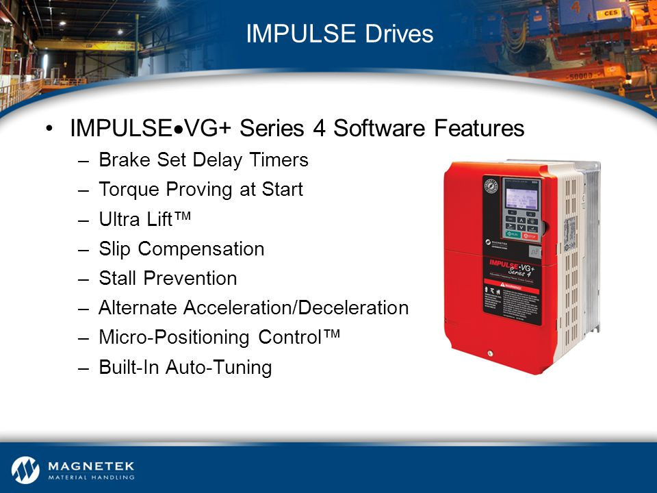 IMPULSE  VG+ Series 4 Software Features –Brake Set Delay Timers –Torque Proving at Start –Ultra Lift™ –Slip Compensation –Stall Prevention –Alternate