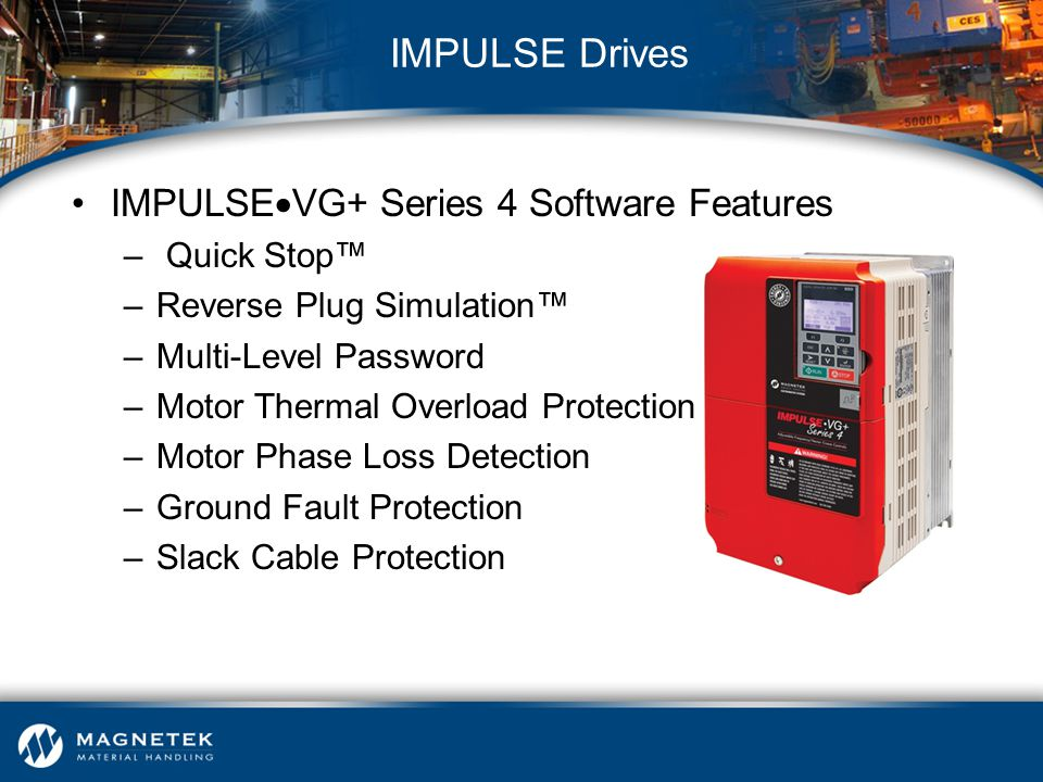 IMPULSE  VG+ Series 4 Software Features – Quick Stop™ –Reverse Plug Simulation™ –Multi-Level Password –Motor Thermal Overload Protection –Motor Phase