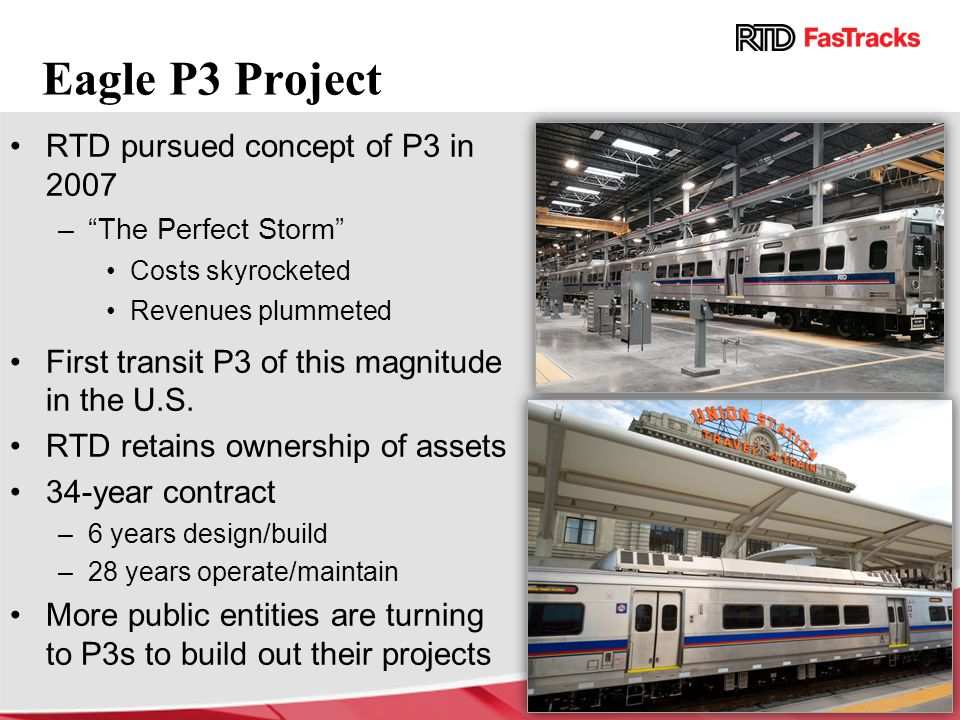 "Eagle P3 Project RTD pursued concept of P3 in 2007 –""The Perfect Storm"" Costs skyrocketed Revenues plummeted First transit P3 of this magnitude in the"