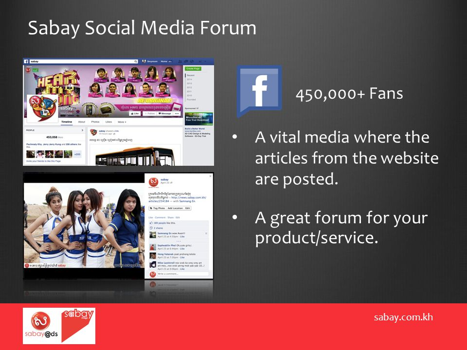 Sabay Social Media Forum sabay.com.kh 450,000+ Fans A vital media where the articles from the website are posted. A great forum for your product/servi
