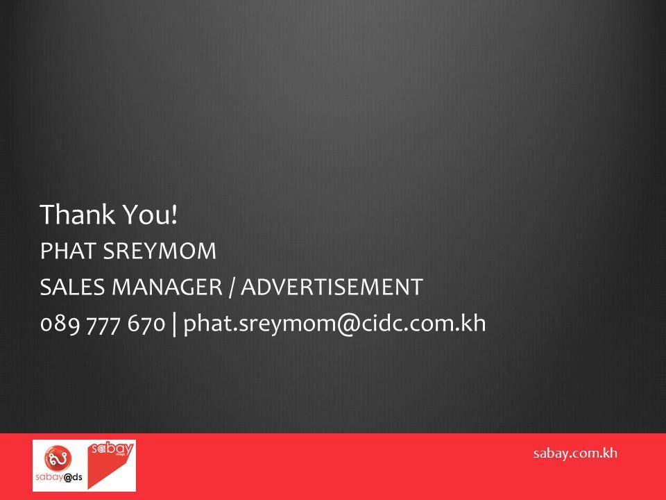 Thank You! PHAT SREYMOM SALES MANAGER / ADVERTISEMENT 089 777 670 | phat.sreymom@cidc.com.kh sabay.com.kh