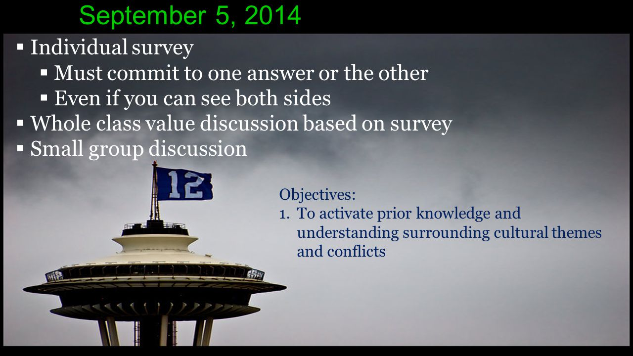 September 5, 2014  Individual survey  Must commit to one answer or the other  Even if you can see both sides  Whole class value discussion based on survey  Small group discussion Objectives: 1.To activate prior knowledge and understanding surrounding cultural themes and conflicts