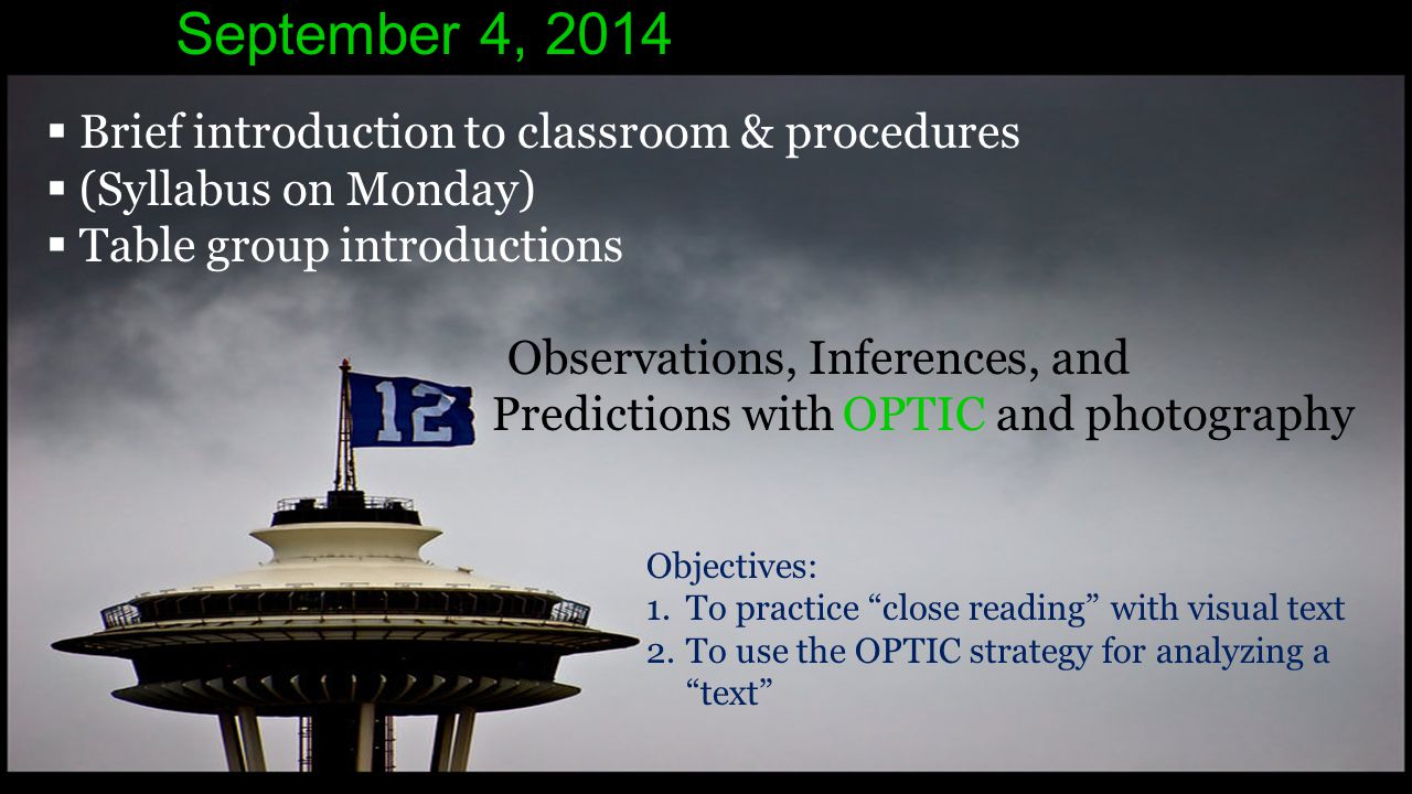 September 4, 2014  Brief introduction to classroom & procedures  (Syllabus on Monday)  Table group introductions Observations, Inferences, and Predictions with OPTIC and photography Objectives: 1.To practice close reading with visual text 2.To use the OPTIC strategy for analyzing a text