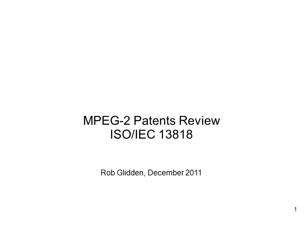 MPEG-2 Patents Review ISO/IEC 13818 Rob Glidden, December 2011 1