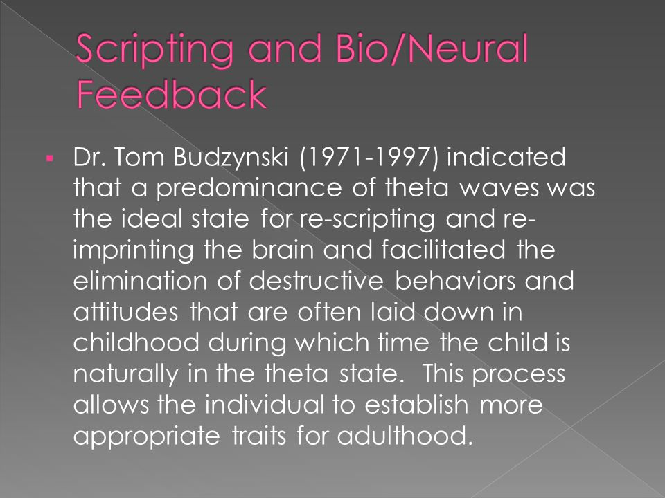  Dr. Tom Budzynski (1971-1997) indicated that a predominance of theta waves was the ideal state for re-scripting and re- imprinting the brain and fac