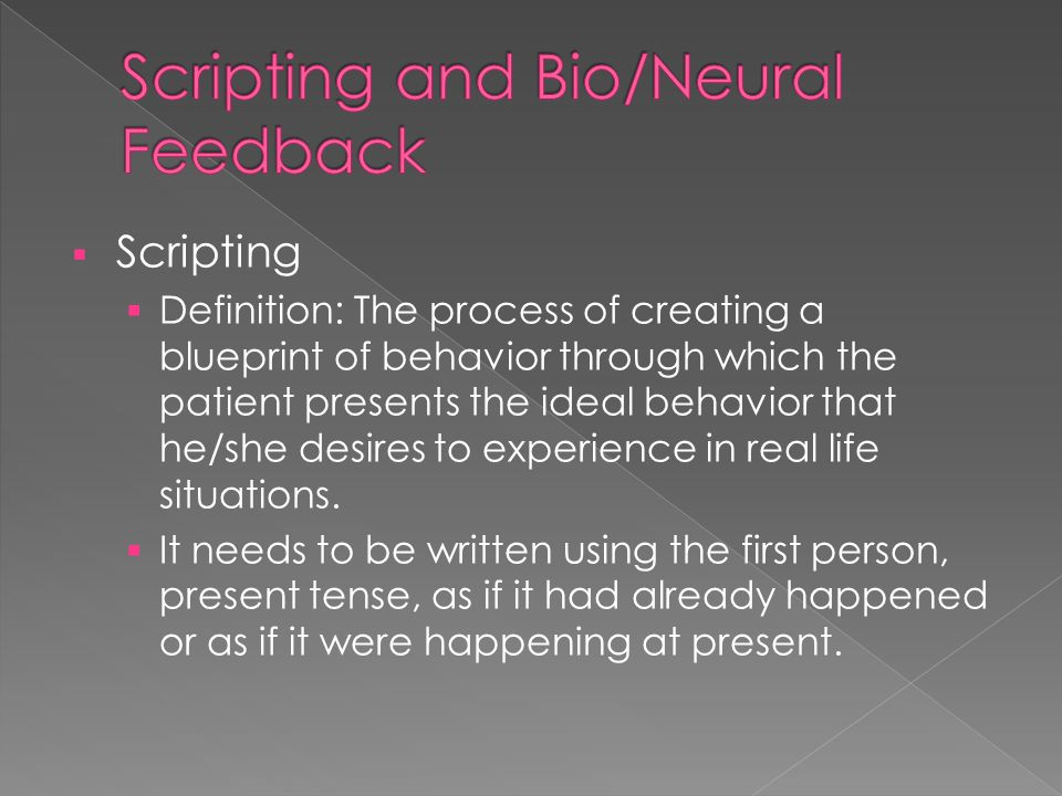  Scripting  Definition: The process of creating a blueprint of behavior through which the patient presents the ideal behavior that he/she desires to