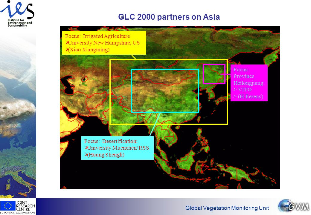 Global Vegetation Monitoring Unit GLC 2000 partners on Asia Focus: Desertification:  University Muenchen/ RSS  (Huang Shengli) Focus: Province Heilongjiang: > VITO > (H.Eerens) Focus: Irrigated Agriculture  University New Hampshire, US  (Xiao Xiangming)