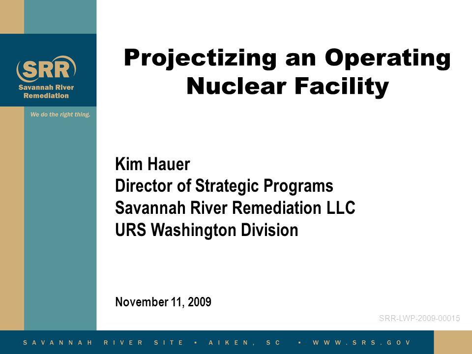 Projectizing an Operating Nuclear Facility November 11, 2009 Kim Hauer Director of Strategic Programs Savannah River Remediation LLC URS Washington Di