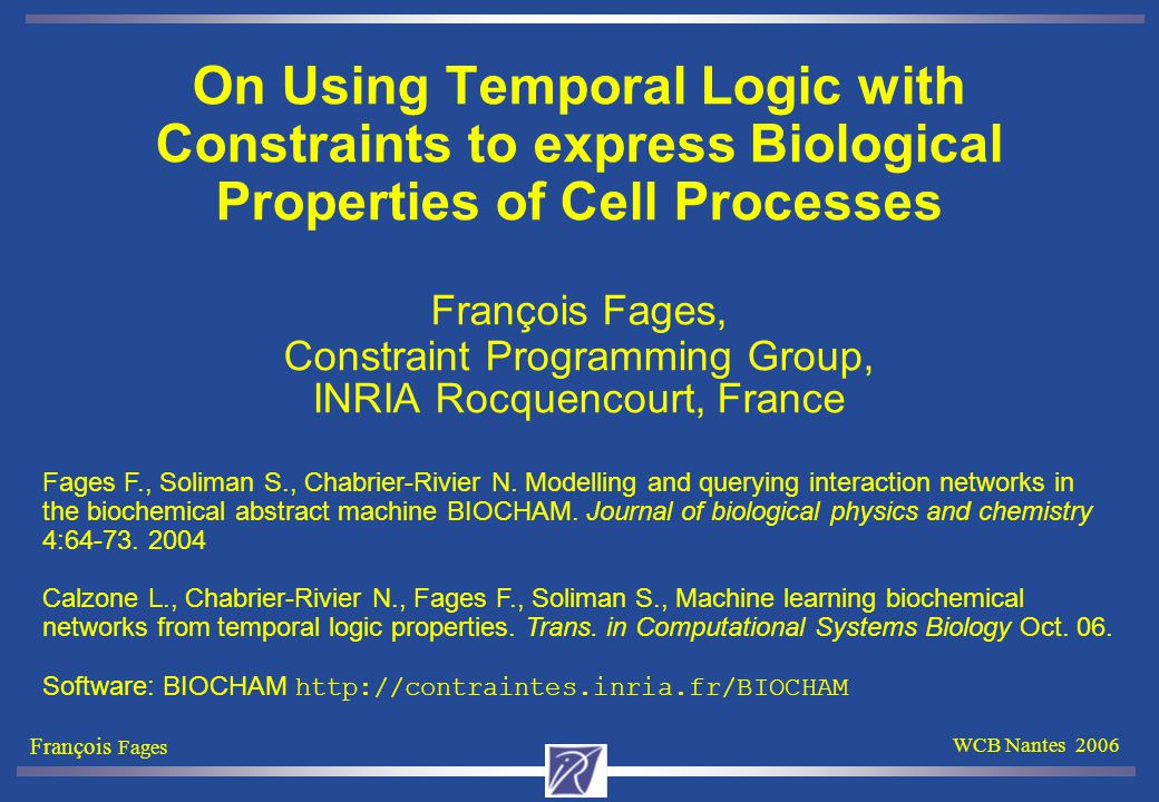 François Fages WCB Nantes 2006 Simulation-Based Constraint LTL Model Checking Hypothesis 1: the initial state is completely known Hypothesis 2: the formula can be checked over a finite period of time [0,T] 1.Run the numerical integration from 0 to T producing values at a finite sequence of time points 2.Iteratively label the time points with the sub-formulae of  that are true: Add  to the time points where a FOL formula  is true, Add F  (X  ) to the (immediate) previous time points labeled by  Add  U  to the predecessor time points of  while they satisfy  (Add G  to the states satisfying  until T) Model checker and numerical integration methods implemented in Prolog