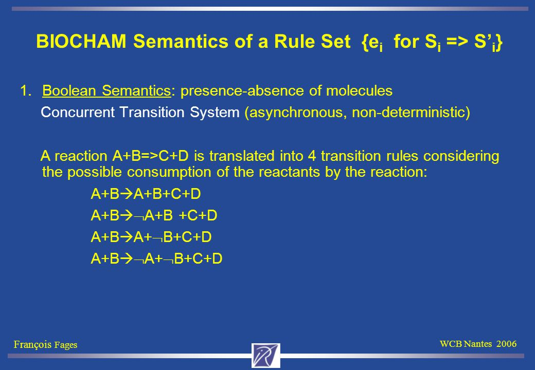 François Fages WCB Nantes 2006 BIOCHAM Semantics of a Rule Set {e i for S i => S' i } 1.Boolean Semantics: presence-absence of molecules Concurrent Transition System (asynchronous, non-deterministic) A reaction A+B=>C+D is translated into 4 transition rules considering the possible consumption of the reactants by the reaction: A+B  A+B+C+D A+B   A+B +C+D A+B  A+  B+C+D A+B   A+  B+C+D
