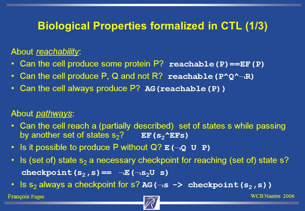François Fages WCB Nantes 2006 Biological Properties formalized in CTL (1/3) About reachability: Can the cell produce some protein P.
