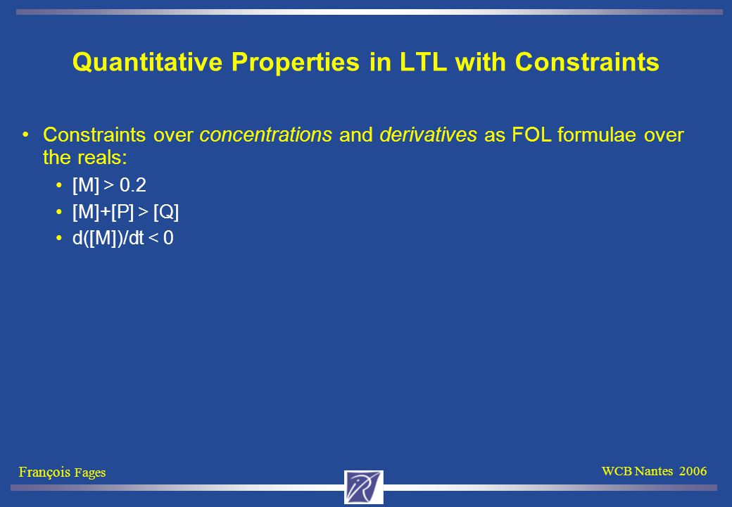 François Fages WCB Nantes 2006 Quantitative Properties in LTL with Constraints Constraints over concentrations and derivatives as FOL formulae over the reals: [M] > 0.2 [M]+[P] > [Q] d([M])/dt < 0