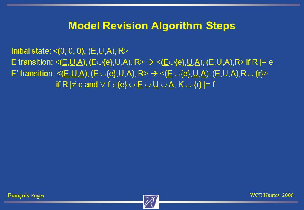 François Fages WCB Nantes 2006 Model Revision Algorithm Steps Initial state: E transition:  if R |= e E' transition:  if R |≠ e and  f  {e}  E  U  A, K  {r} |= f