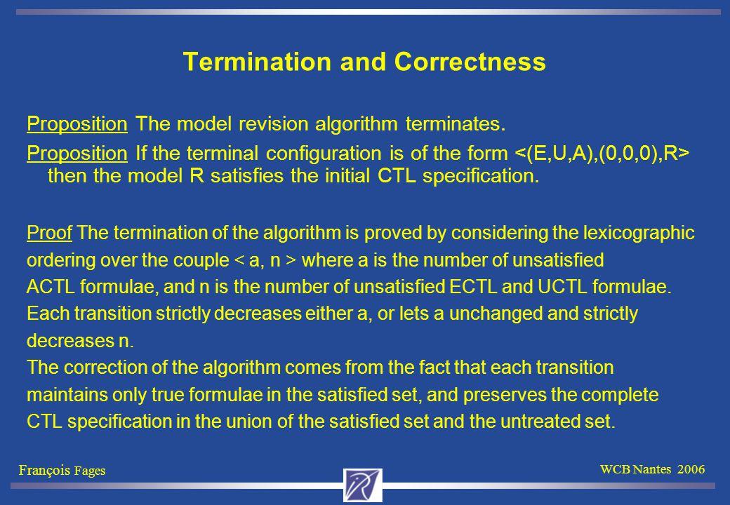 François Fages WCB Nantes 2006 Termination and Correctness Proposition The model revision algorithm terminates.