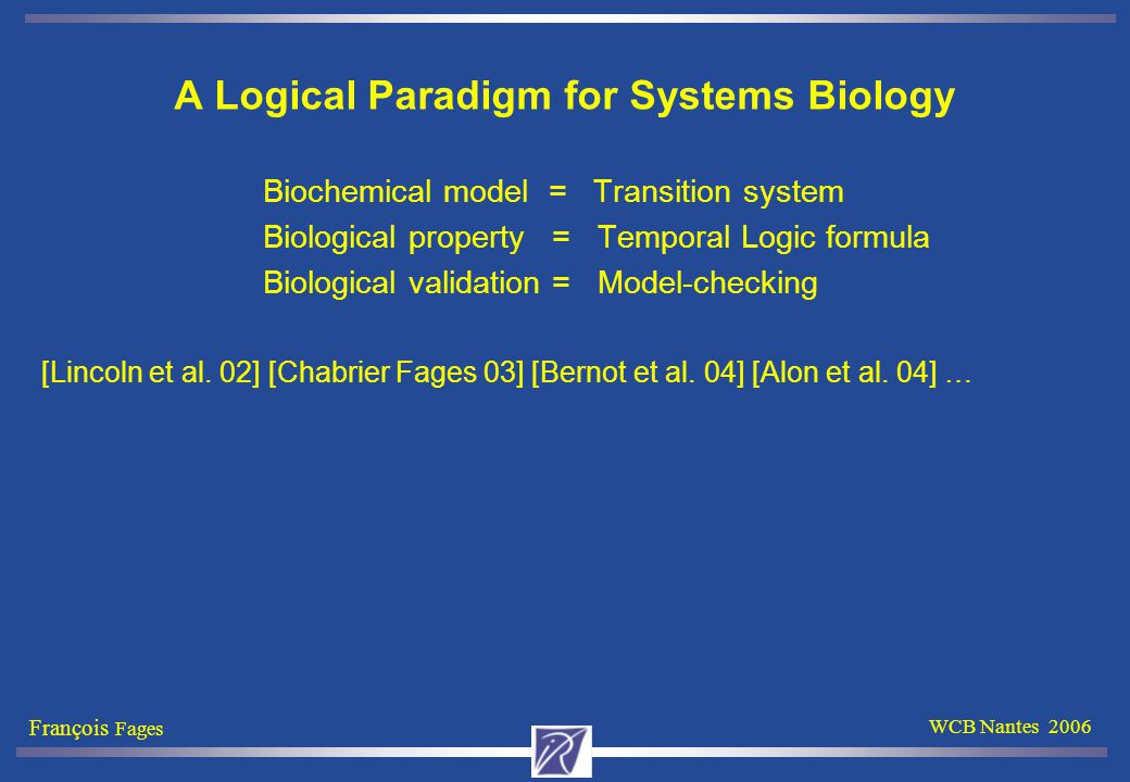 François Fages WCB Nantes 2006 Biological Properties formalized in CTL (2/3) About stationarity: Is a (set of) state s a stable state.