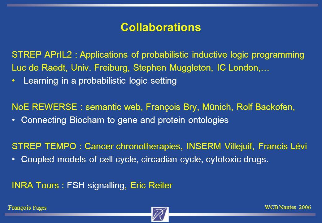 François Fages WCB Nantes 2006 Collaborations STREP APrIL2 : Applications of probabilistic inductive logic programming Luc de Raedt, Univ.