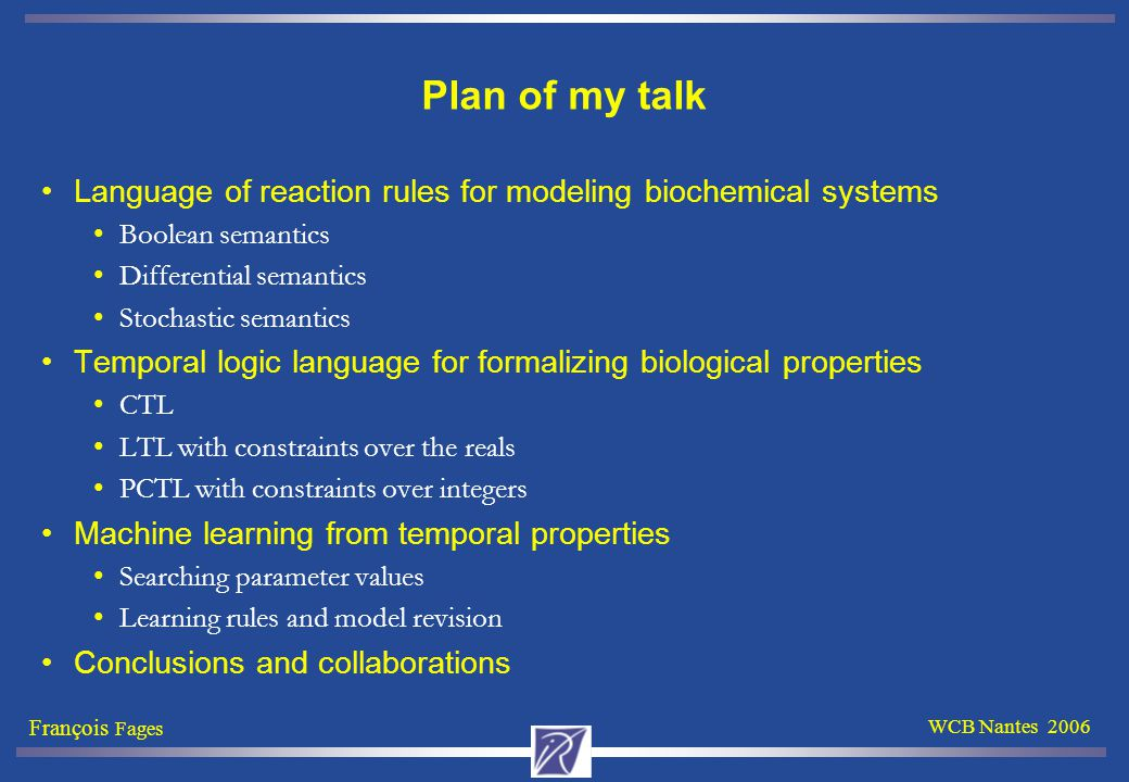 François Fages WCB Nantes 2006 Plan of my talk Language of reaction rules for modeling biochemical systems Boolean semantics Differential semantics Stochastic semantics Temporal logic language for formalizing biological properties CTL LTL with constraints over the reals PCTL with constraints over integers Machine learning from temporal properties Searching parameter values Learning rules and model revision Conclusions and collaborations