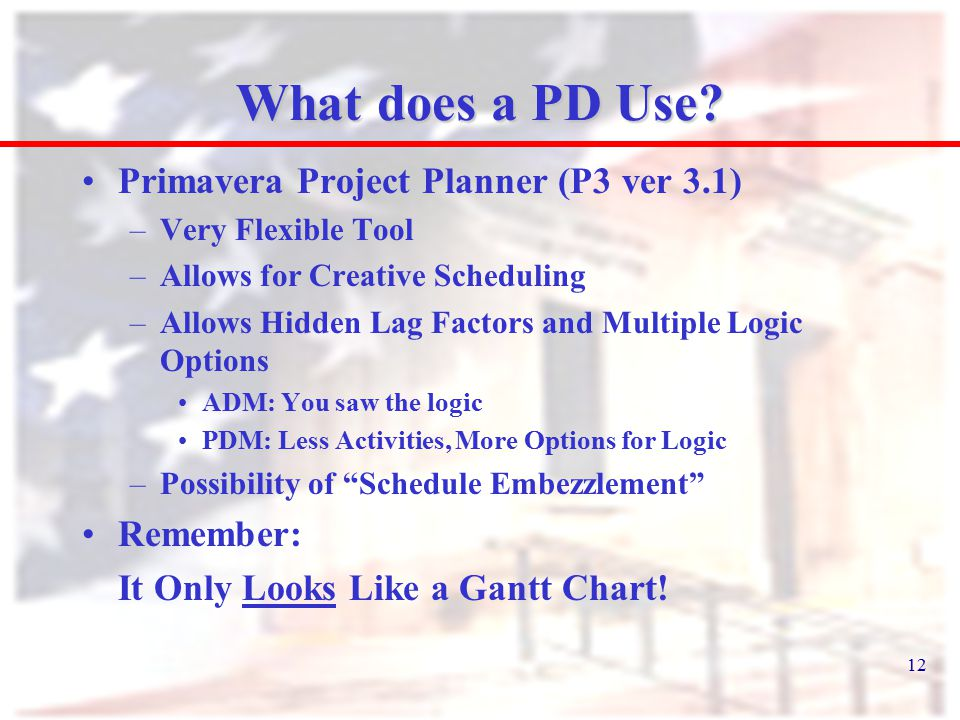 12 What does a PD Use? Primavera Project Planner (P3 ver 3.1) –Very Flexible Tool –Allows for Creative Scheduling –Allows Hidden Lag Factors and Multi
