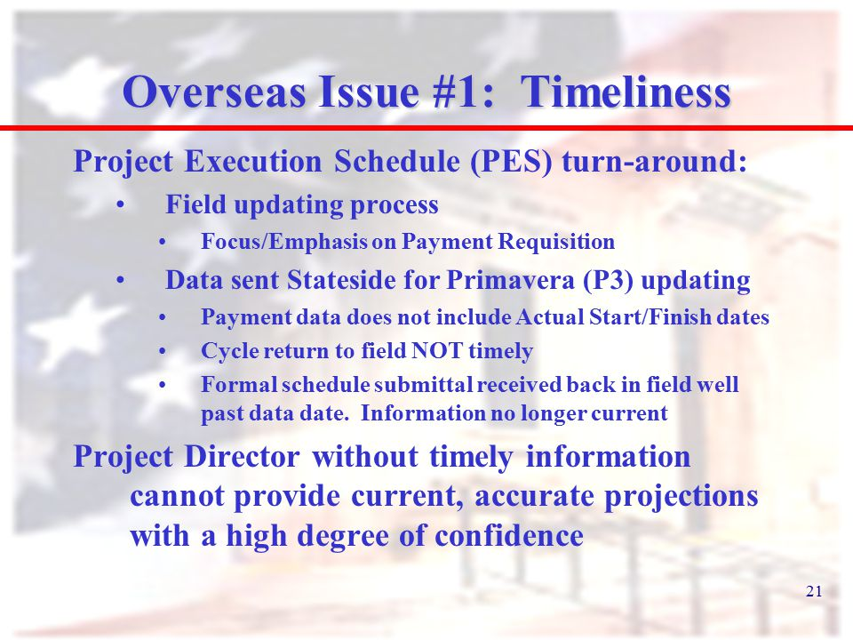 21 Overseas Issue #1: Timeliness Project Execution Schedule (PES) turn-around: Field updating process Focus/Emphasis on Payment Requisition Data sent Stateside for Primavera (P3) updating Payment data does not include Actual Start/Finish dates Cycle return to field NOT timely Formal schedule submittal received back in field well past data date.