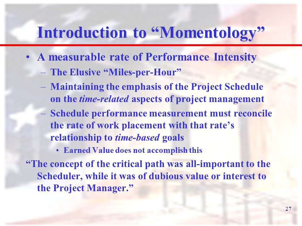 "27 Introduction to ""Momentology"" A measurable rate of Performance Intensity –The Elusive ""Miles-per-Hour"" –Maintaining the emphasis of the Project Sch"