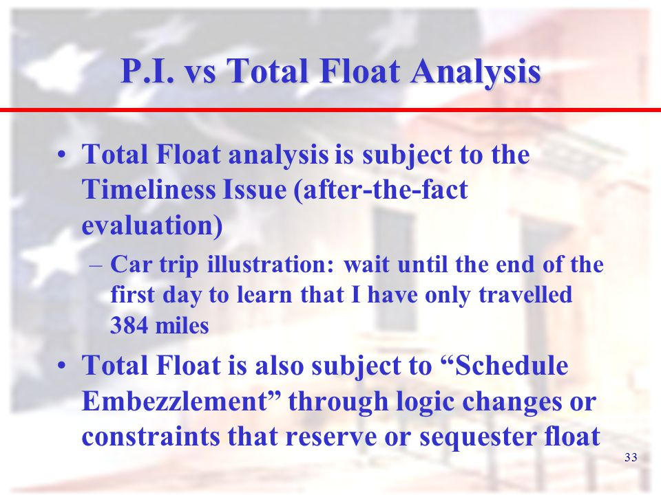 33 P.I. vs Total Float Analysis Total Float analysis is subject to the Timeliness Issue (after-the-fact evaluation) –Car trip illustration: wait until