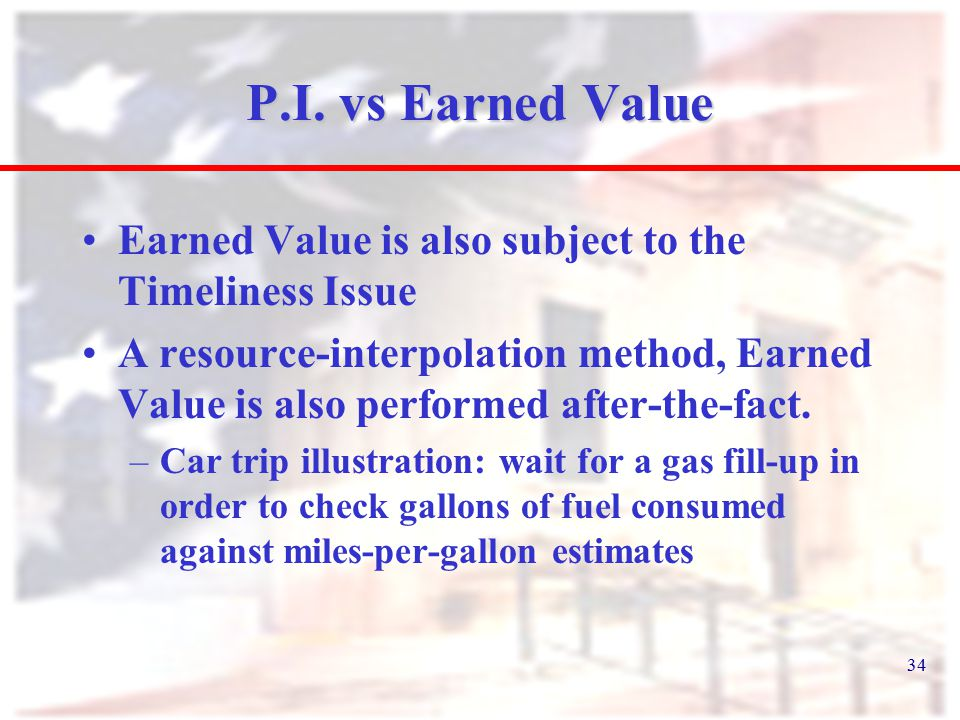 34 P.I. vs Earned Value Earned Value is also subject to the Timeliness Issue A resource-interpolation method, Earned Value is also performed after-the