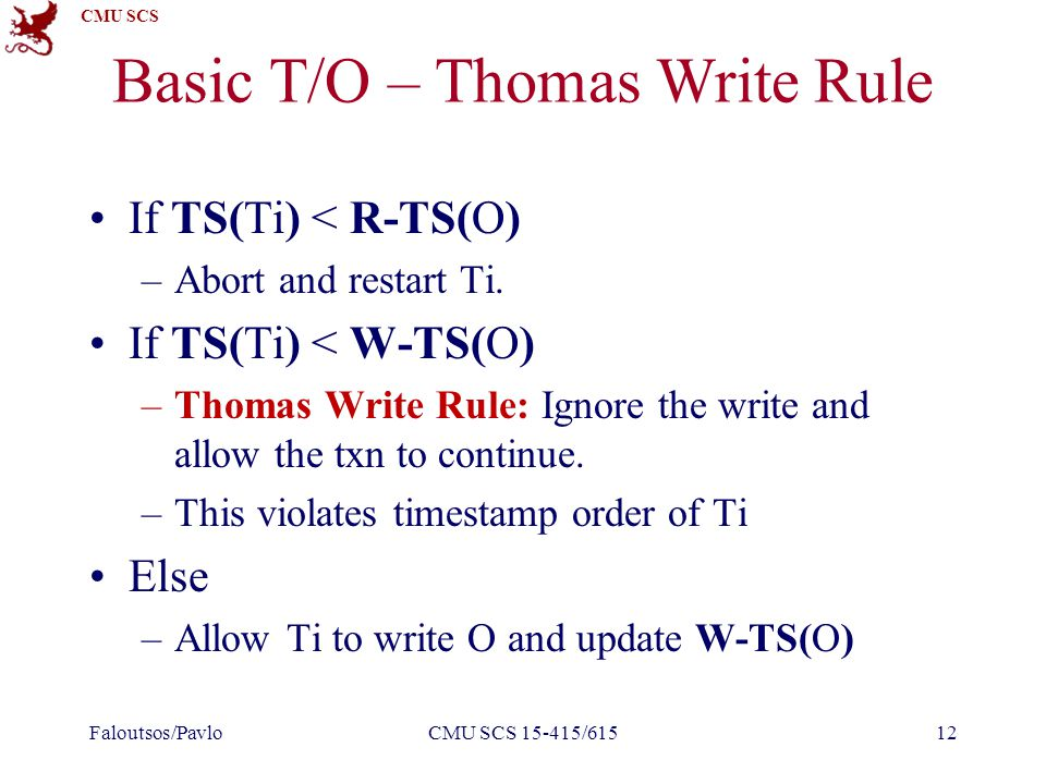 CMU SCS Basic T/O – Thomas Write Rule If TS(Ti) < R-TS(O) –Abort and restart Ti.