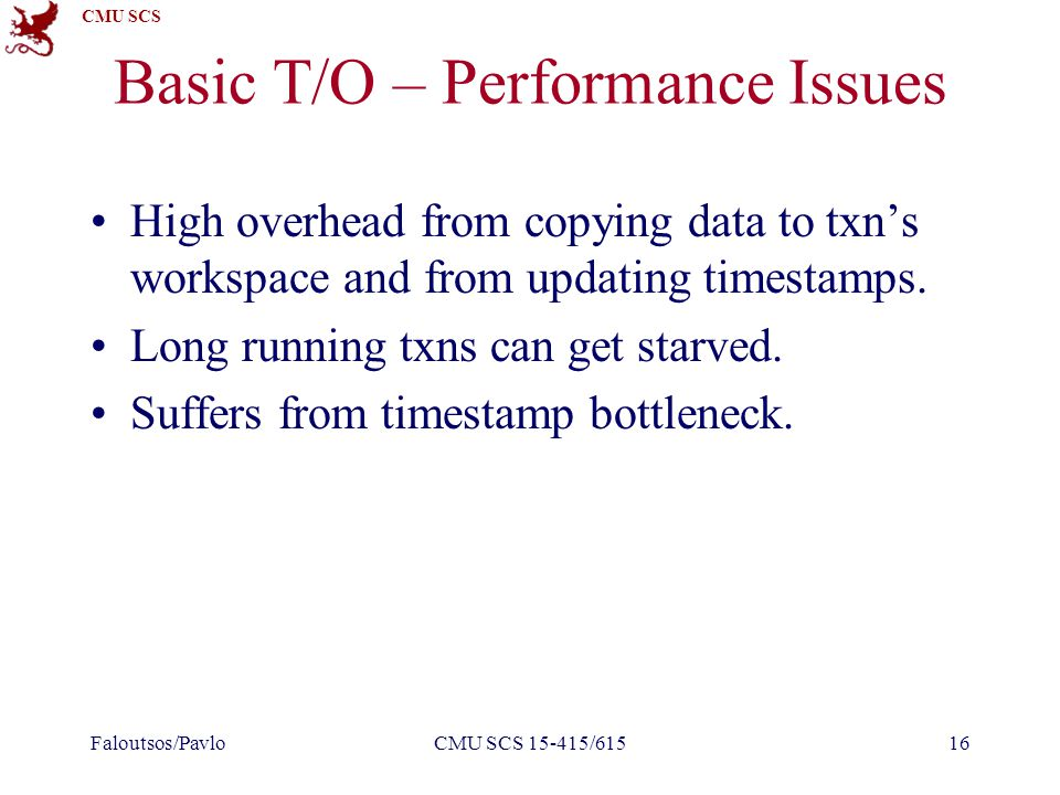CMU SCS Basic T/O – Performance Issues High overhead from copying data to txn's workspace and from updating timestamps.