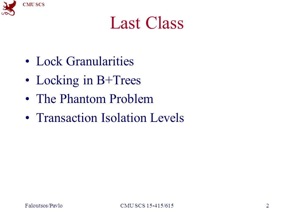 CMU SCS Last Class Lock Granularities Locking in B+Trees The Phantom Problem Transaction Isolation Levels Faloutsos/PavloCMU SCS 15-415/6152