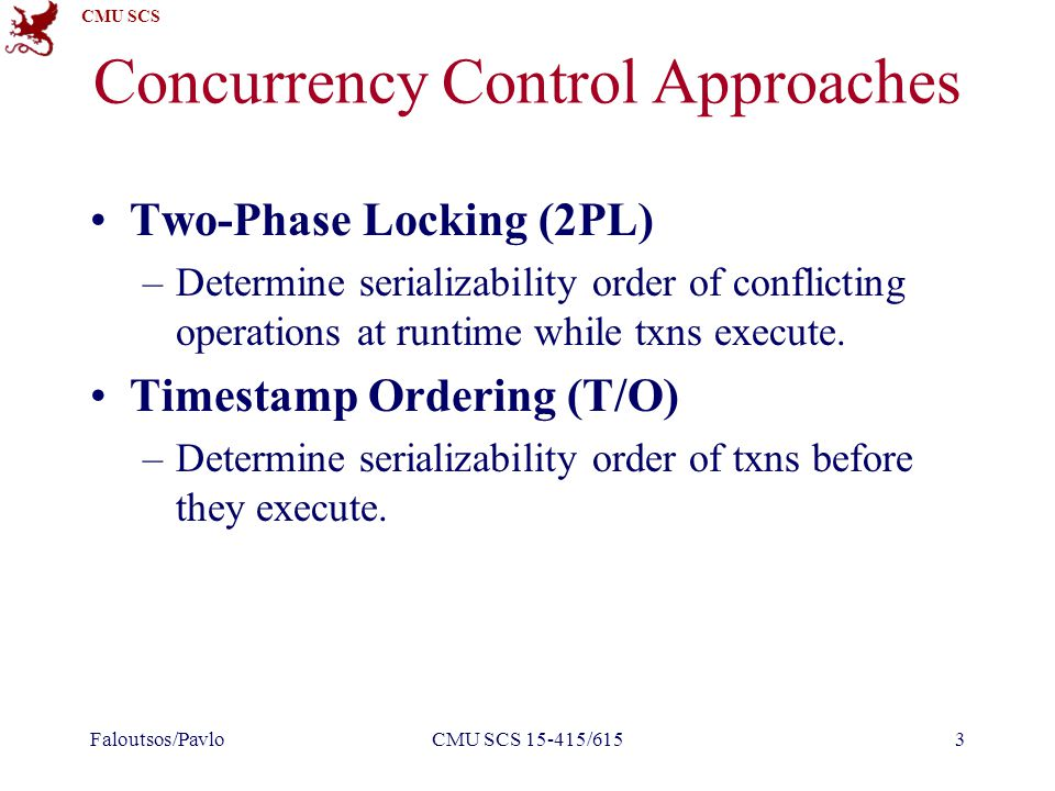 CMU SCS Today s Class Basic Timestamp Ordering Optimistic Concurrency Control Multi-Version Concurrency Control Multi-Version+2PL Partition-based T/O Performance Comparisons Faloutsos/PavloCMU SCS 15-415/6154