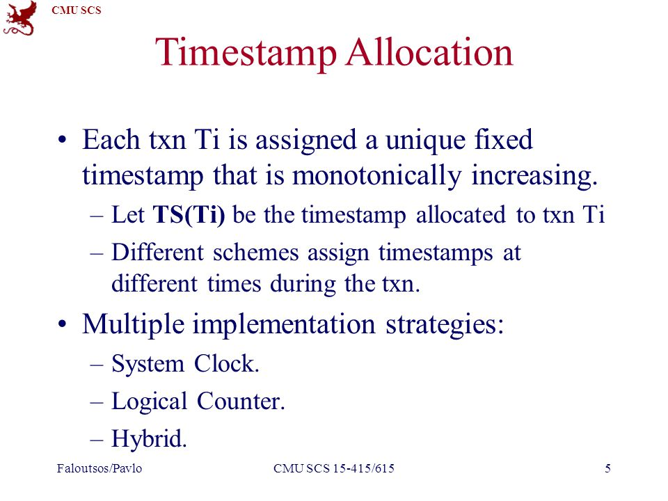 CMU SCS Timestamp Allocation Each txn Ti is assigned a unique fixed timestamp that is monotonically increasing.