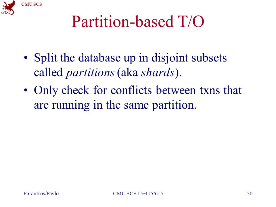 CMU SCS Partition-based T/O Split the database up in disjoint subsets called partitions (aka shards).