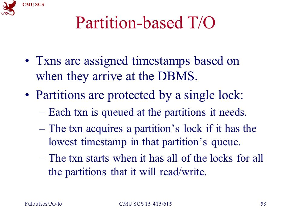 CMU SCS Partition-based T/O Txns are assigned timestamps based on when they arrive at the DBMS.