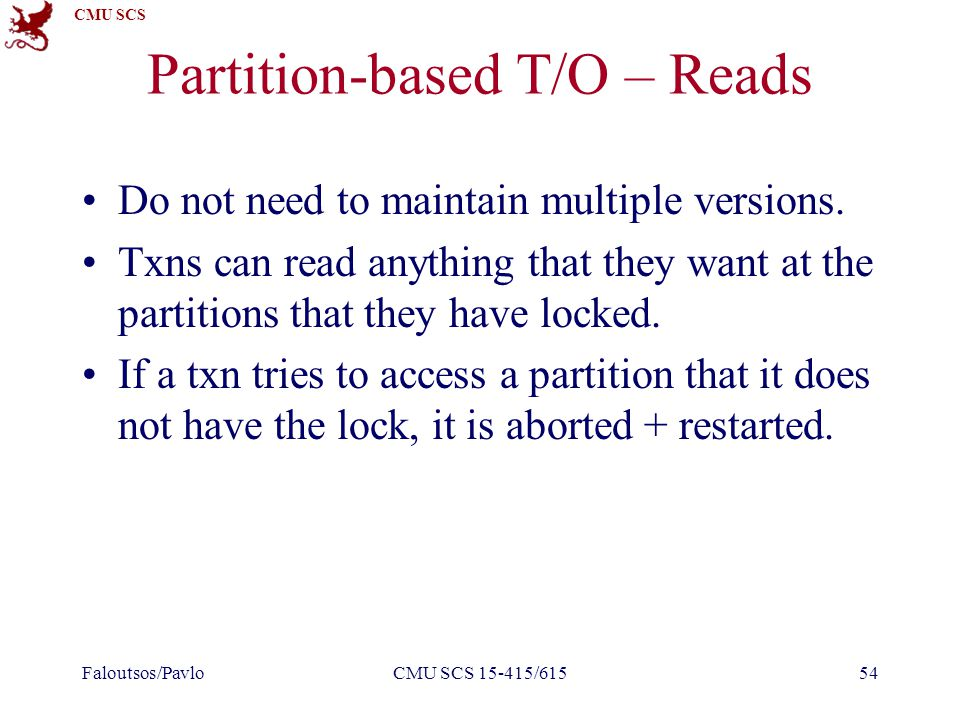 CMU SCS Partition-based T/O – Reads Do not need to maintain multiple versions.