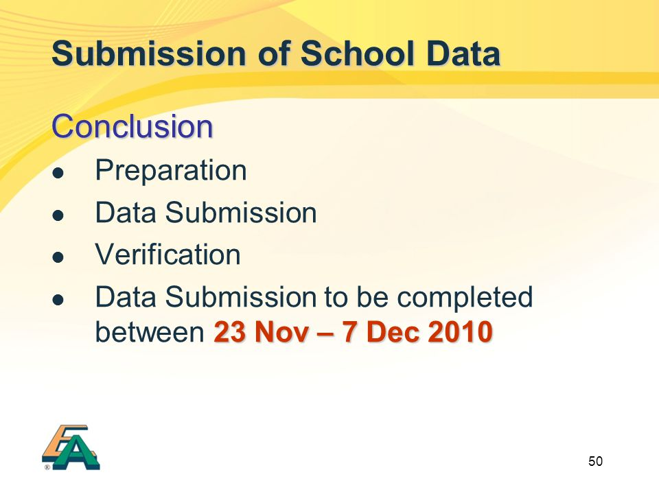 50 Submission of School Data Conclusion Preparation Data Submission Verification 23 Nov – 7 Dec 2010 Data Submission to be completed between 23 Nov – 7 Dec 2010