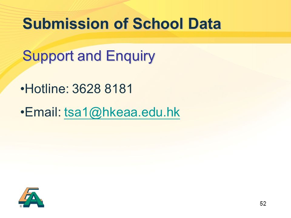 52 Submission of School Data Support and Enquiry Hotline: 3628 8181 Email: tsa1@hkeaa.edu.hktsa1@hkeaa.edu.hk