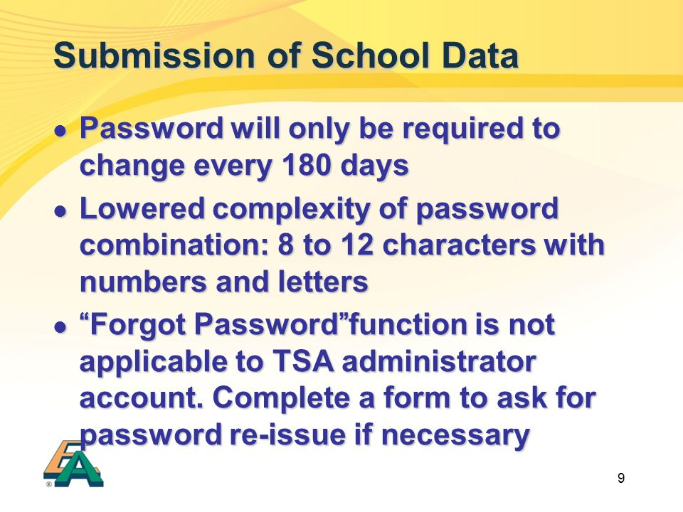 9 Submission of School Data Password will only be required to change every 180 days Password will only be required to change every 180 days Lowered complexity of password combination: 8 to 12 characters with numbers and letters Lowered complexity of password combination: 8 to 12 characters with numbers and letters Forgot Password function is not applicable to TSA administrator account.