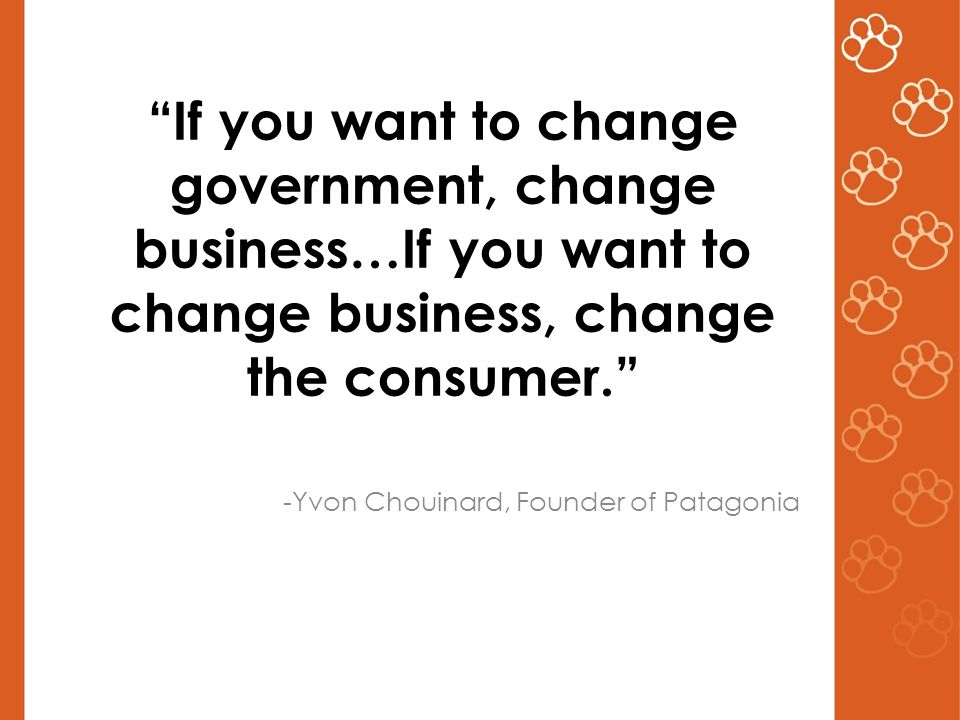 If you want to change government, change business…If you want to change business, change the consumer. -Yvon Chouinard, Founder of Patagonia