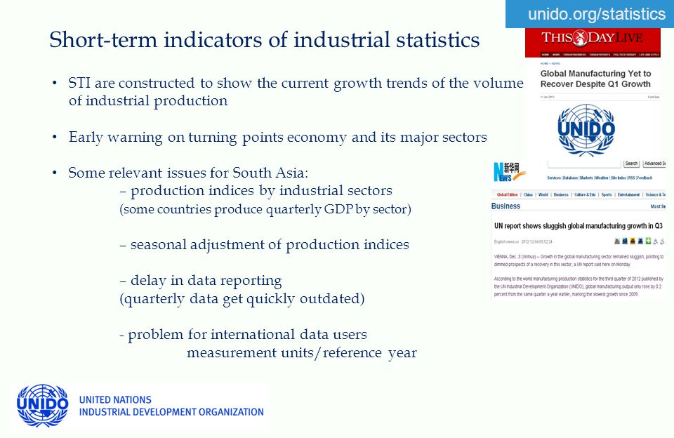 unido.org/statistics Short-term indicators of industrial statistics 11 STI are constructed to show the current growth trends of the volume of industrial production Early warning on turning points economy and its major sectors Some relevant issues for South Asia: – production indices by industrial sectors (some countries produce quarterly GDP by sector) – seasonal adjustment of production indices – delay in data reporting (quarterly data get quickly outdated) - problem for international data users measurement units/reference year