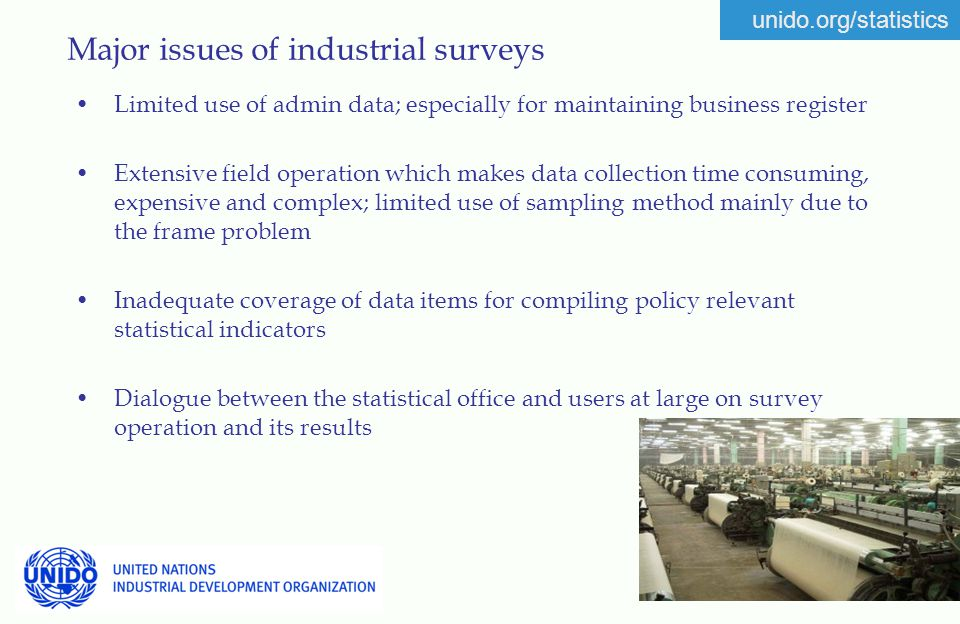 unido.org/statistics Major issues of industrial surveys Limited use of admin data; especially for maintaining business register Extensive field operation which makes data collection time consuming, expensive and complex; limited use of sampling method mainly due to the frame problem Inadequate coverage of data items for compiling policy relevant statistical indicators Dialogue between the statistical office and users at large on survey operation and its results
