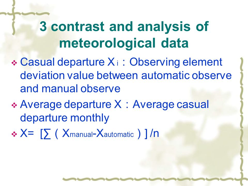 3 contrast and analysis of meteorological data  Casual departure X i : Observing element deviation value between automatic observe and manual observe  Average departure X : Average casual departure monthly  X= [∑ ( X manual -X automatic ) ] /n