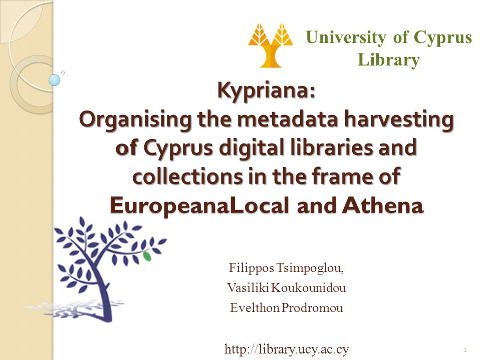 Kypriana: Organising the metadata harvesting of Cyprus digital libraries and collections in the frame of EuropeanaLocal and Athena Filippos Tsimpoglou, Vasiliki Koukounidou Evelthon Prodromou http://library.ucy.ac.cy University of Cyprus Library 1