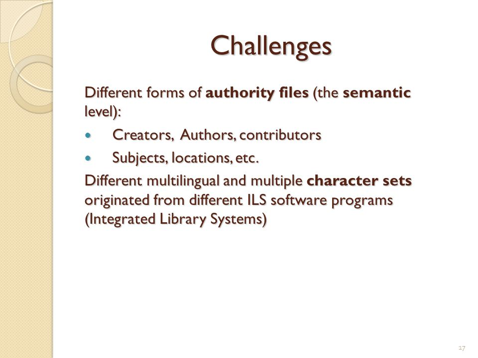 Challenges Different forms of authority files (the semantic level): Creators, Authors, contributors Creators, Authors, contributors Subjects, locations, etc.