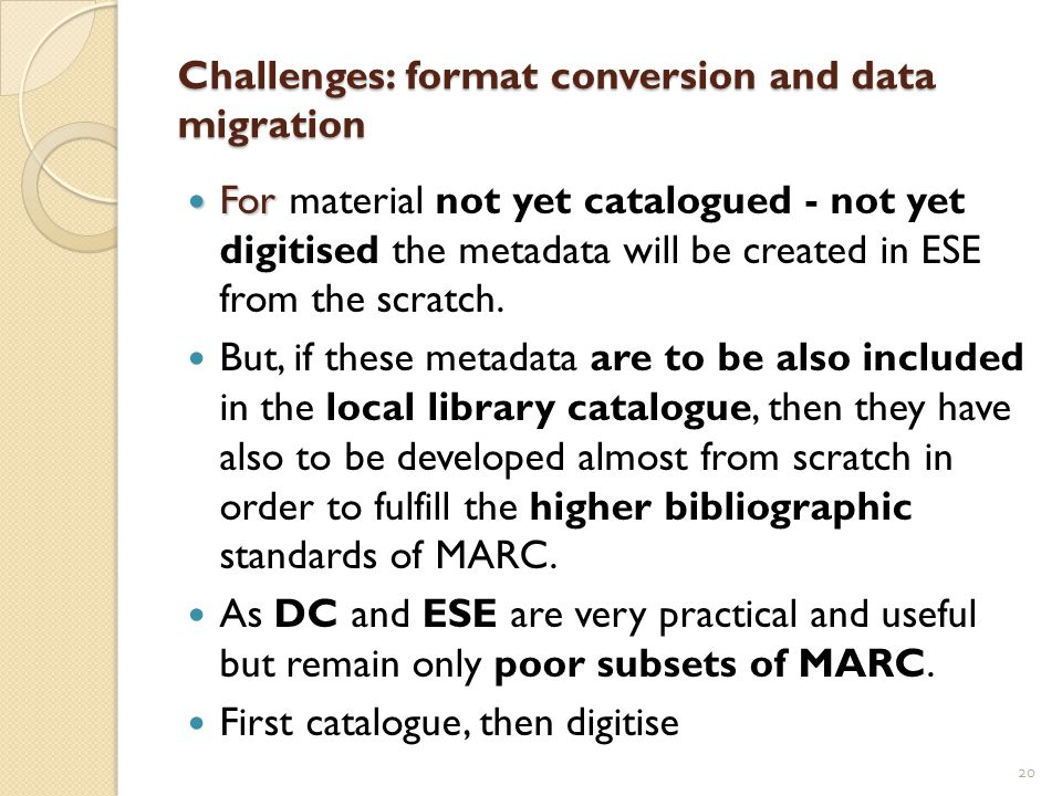 Challenges: format conversion and data migration For For material not yet catalogued - not yet digitised the metadata will be created in ESE from the