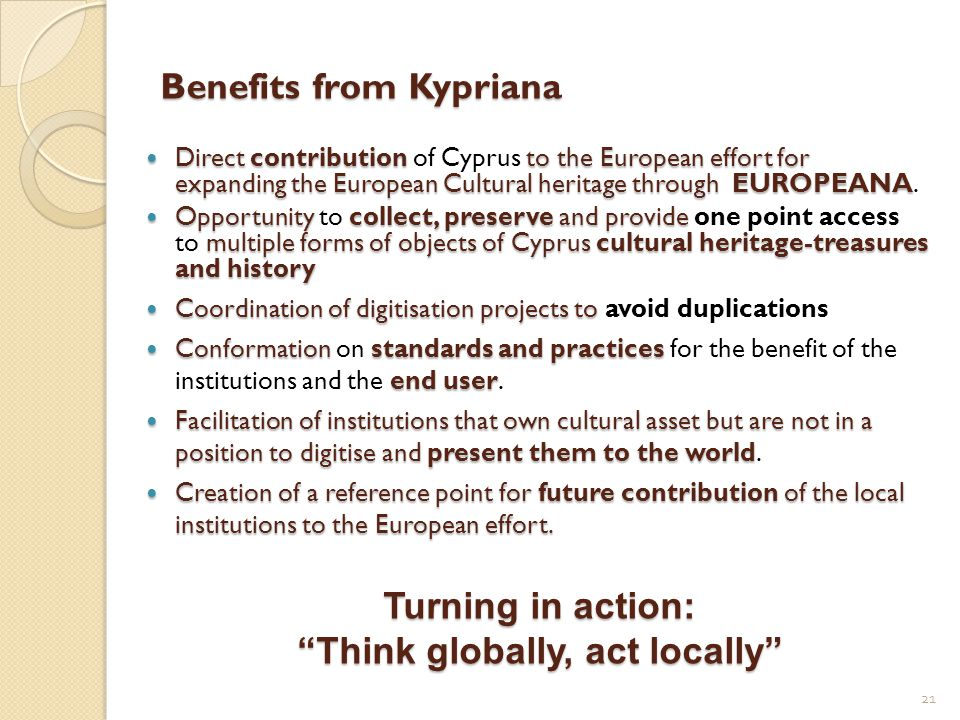 Benefits from Kypriana Directcontributionto the European effort for expanding the European Cultural heritage through EUROPEANA Direct contribution of Cyprus to the European effort for expanding the European Cultural heritage through EUROPEANA.